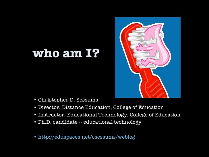 who am I? •  Christopher D. Sessums •  Director, Distance Education, College of Education •  Instructor, Educational Techn...