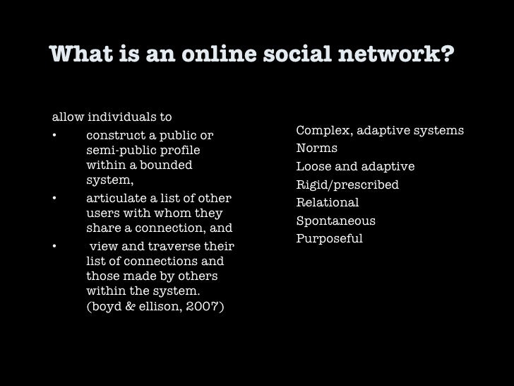 What is an online social network?  Complex, adaptive systems Norms Loose and adaptive Rigid/prescribed Relational Spontane...