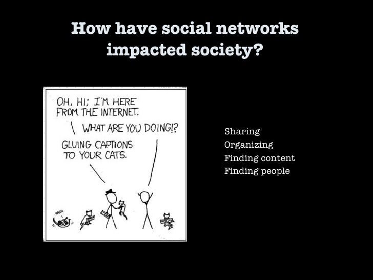 How have social networks  impacted society?  Sharing Organizing Finding content Finding people