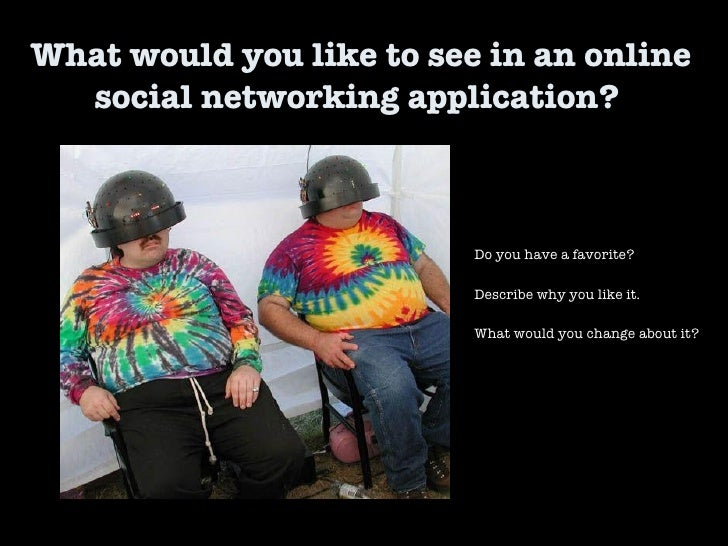What would you like to see in an online social networking application?  Do you have a favorite? Describe why you like it. ...