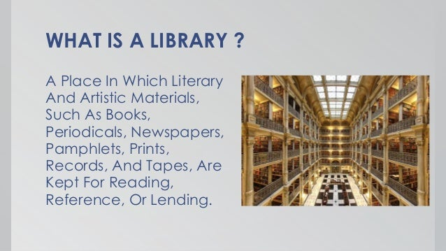 WHAT IS A LIBRARY ? A Place In Which Literary And Artistic Materials, Such As Books, Periodicals, Newspapers, Pamphlets, P...