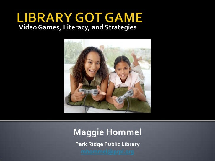 Video Games, Literacy, and Strategies<br />LIBRARY GOT GAME<br />Maggie Hommel<br />Park Ridge Public Library<br />mhommel...