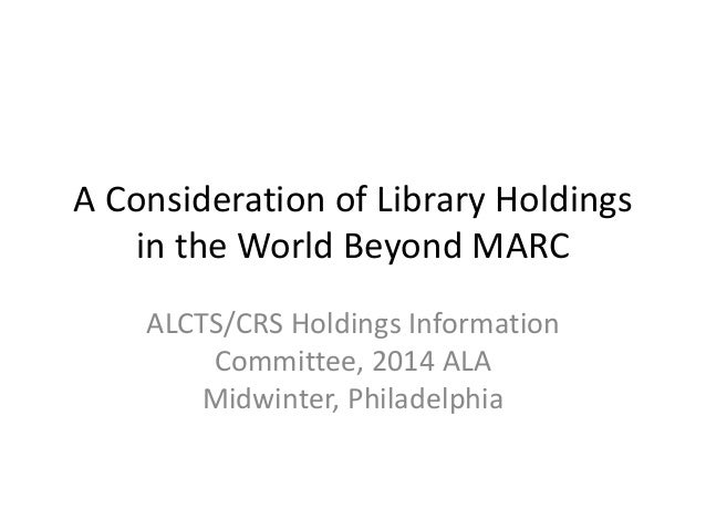 A Consideration of Library Holdings in the World Beyond MARC ALCTS/CRS Holdings Information Committee, 2014 ALA Midwinter,...