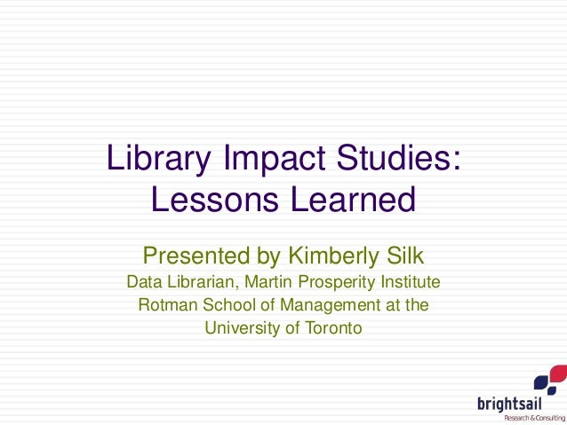 Library Impact Studies:  Lessons Learned  Presented by Kimberly Silk  Data Librarian, Martin Prosperity Institute  Rotman ...