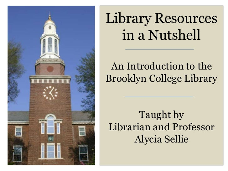 Library Resources   in a Nutshell An Introduction to theBrooklyn College Library       Taught byLibrarian and Professor   ...