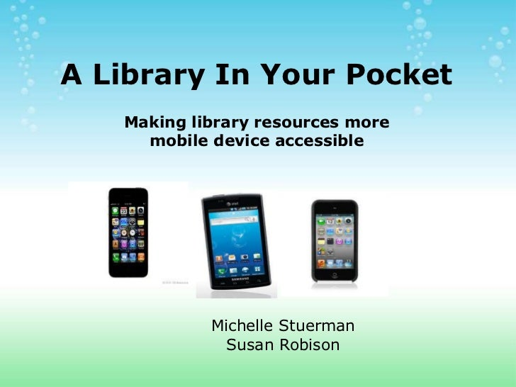 A Library In Your Pocket   Making library resources more     mobile device accessible            Michelle Stuerman        ...