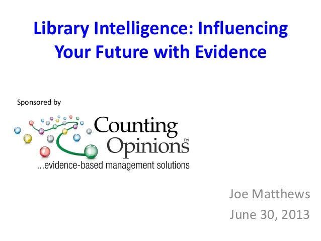 Library Intelligence: Influencing Your Future with Evidence Joe Matthews June 30, 2013 Sponsored by