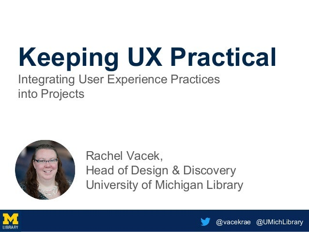 @vacekrae @UMichLibrary Keeping UX Practical Integrating User Experience Practices into Projects Rachel Vacek, Head of Des...