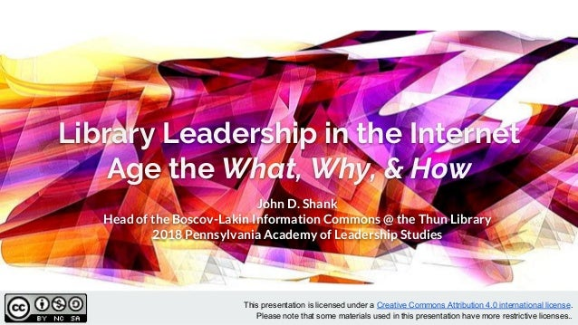 Library Leadership in the Internet Age the What, Why, & How John D. Shank Head of the Boscov-Lakin Information Commons @ t...