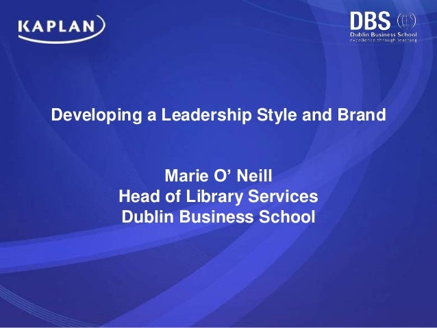 Developing a Leadership Style and Brand Marie O' Neill Head of Library Services Dublin Business School