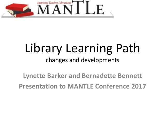 Library Learning Path changes and developments Lynette Barker and Bernadette Bennett Presentation to MANTLE Conference 2017