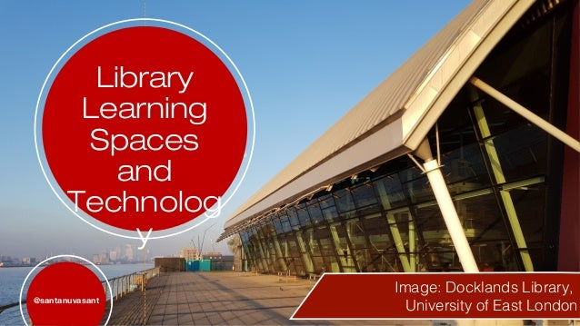 Library Learning Spaces and Technolog y @santanuvasant Image: Docklands Library, University of East London