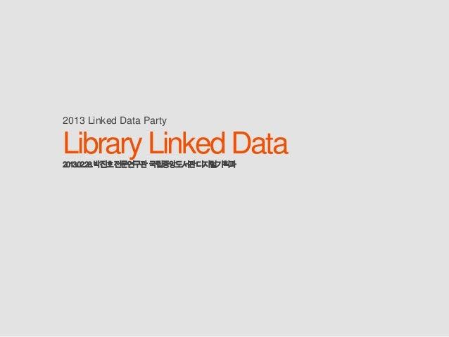 2013 Linked Data PartyLibrary Linked Data2013.02.28.박진호전문연구관 국립중앙도서관디지털기획과