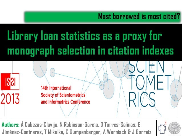 Library loan statistics as a proxy for monograph selection in citation indexes Most borrowed is most cited? Authors: Á Cab...