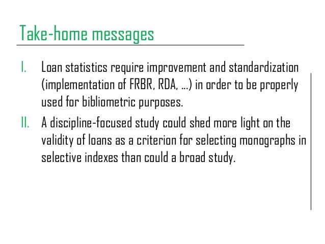 Take-home messages I. Loan statistics require improvement and standardization (implementation of FRBR, RDA, ...) in order ...