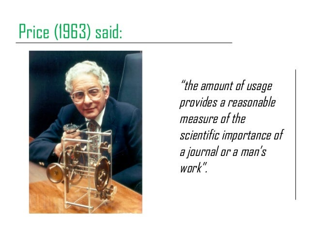 """Price (1963) said: """"the amount of usage provides a reasonable measure of the scientific importance of a journal or a man's..."""
