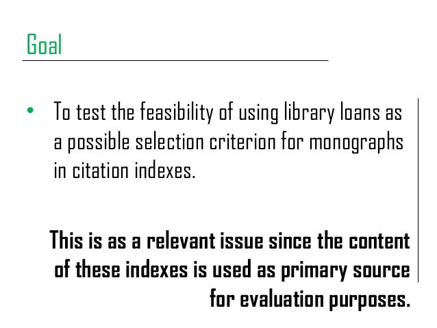 Goal • To test the feasibility of using library loans as a possible selection criterion for monographs in citation indexes...
