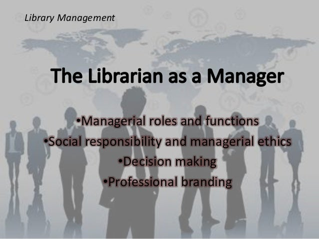 Library Management  •Managerial roles and functions •Social responsibility and managerial ethics •Decision making •Profess...
