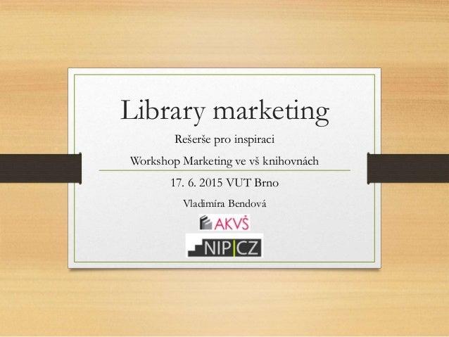 Library marketing Rešerše pro inspiraci Workshop Marketing ve vš knihovnách 17. 6. 2015 VUT Brno Vladimíra Bendová