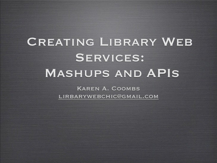 Creating Library Web       Services:   Mashups and APIs         Karen A. Coombs    lirbarywebchic@gmail.com