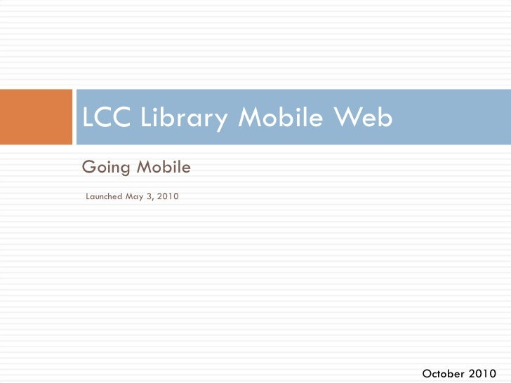 <ul><li>Going Mobile </li></ul>LCC Library Mobile Web Launched May 3, 2010 October 2010