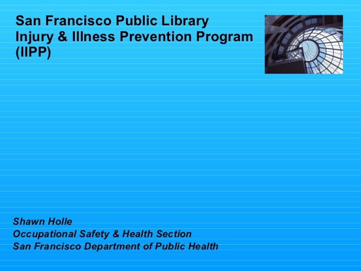 San Francisco Public Library Injury & Illness Prevention Program (IIPP) Shawn Holle Occupational Safety & Health Section S...