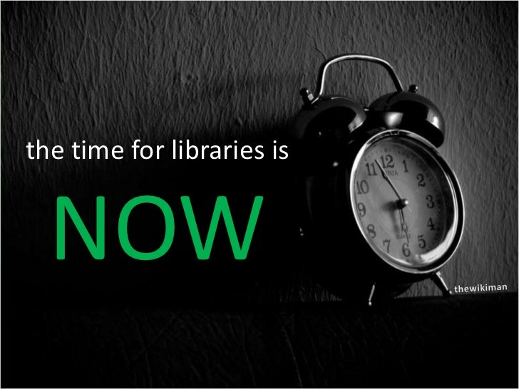 the time for libraries is<br />NOW<br />thewikiman<br />