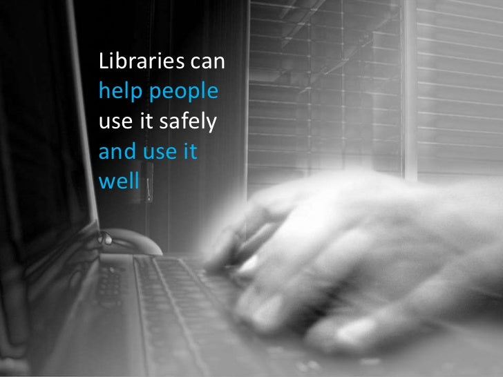 Libraries can <br />help people use it safely<br />and use it <br />well<br />