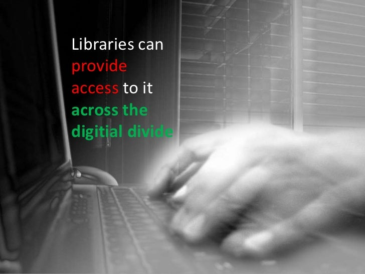 Libraries can <br />provide <br />accessto it<br />across the <br />digitial divide <br />