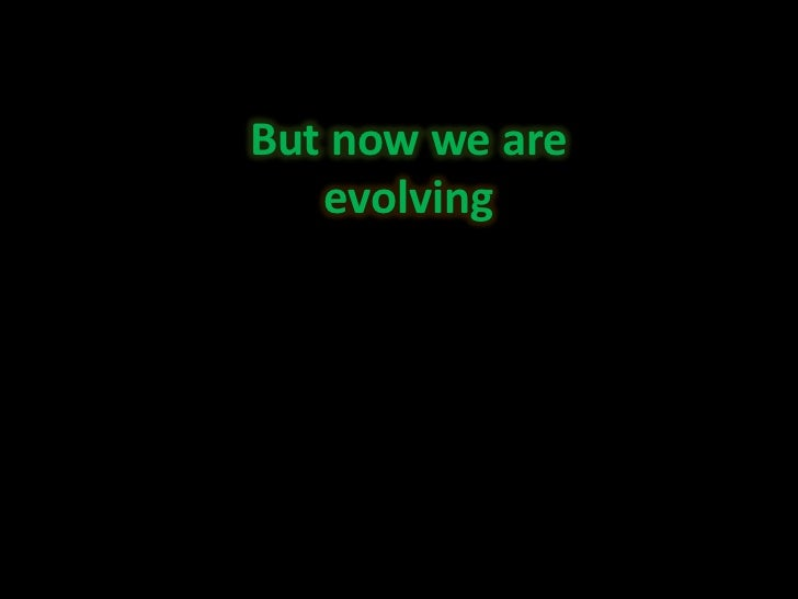 But now we are<br />evolving<br />