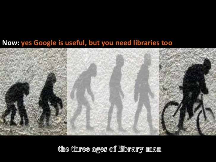The evolution of library man<br />Before: Threatened by / dismissive of Google >>>>><br />Now: yes Google is useful, but y...