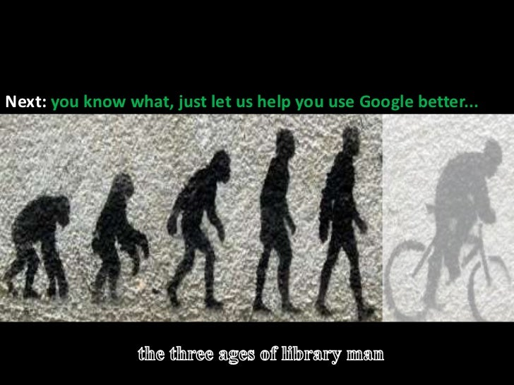 The evolution of library man<br />Before: Threatened by / dismissive of Google >>>>><br />Next: you know what, just let us...