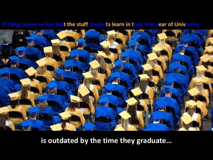 If things move so fast thatthe stuff studentslearn in their first year of University<br />is outdated by the time they gra...