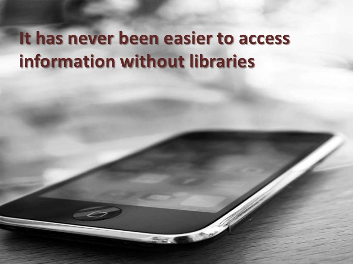 It has never been easier to access information without libraries  <br />