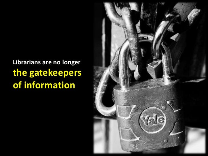 Librarians are no longer the gatekeepers of information <br />