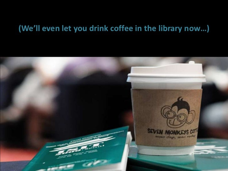 (We'll even let you drink coffee in the library now…)<br />