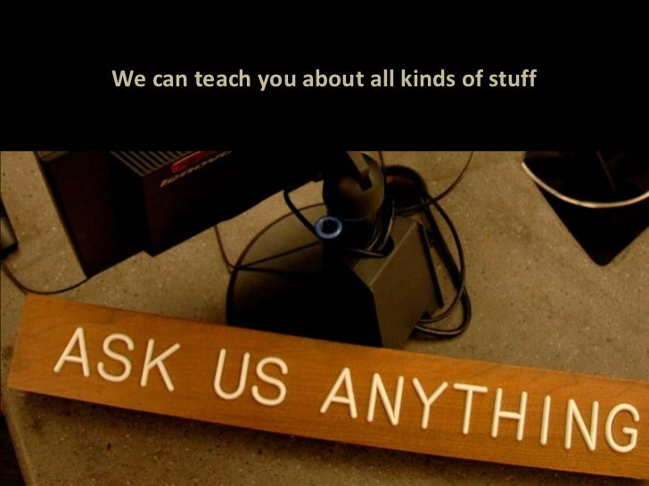 We can teach you about all kinds of stuff<br />