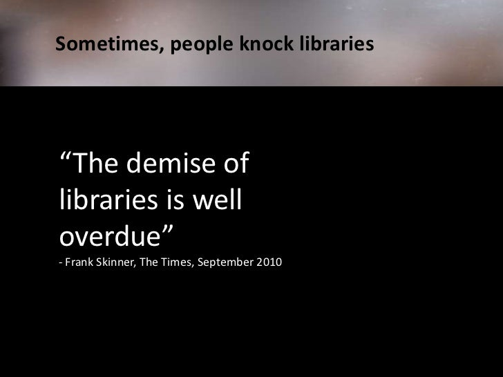 """Sometimes, people knock libraries<br />""""The demise of libraries is well overdue"""" <br />- Frank Skinner, The Time..."""