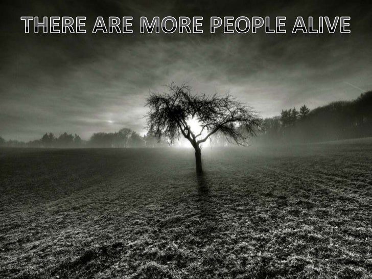 THERE ARE MORE PEOPLE ALIVE<br />