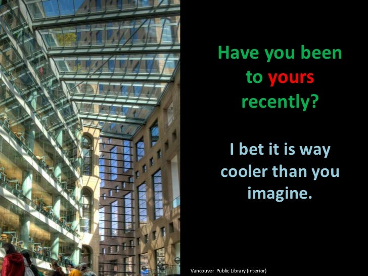 Have you been to yours recently?I bet it is way cooler than you imagine.<br />Vancouver  Public Library (interior)<br />