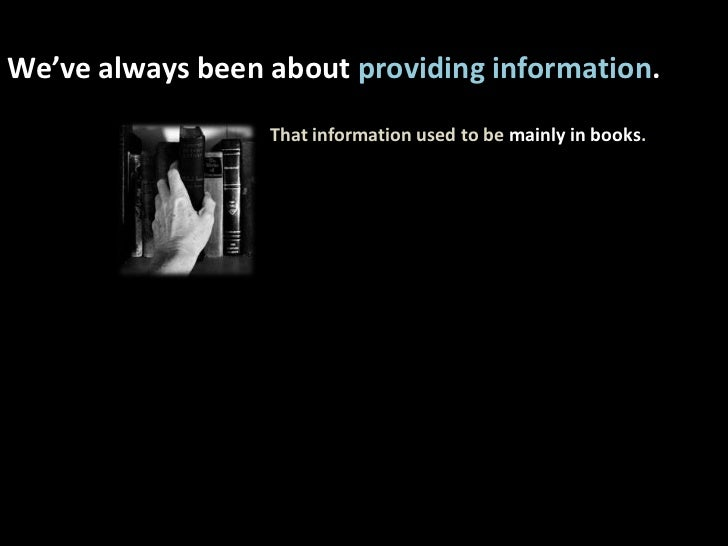 We've always been about providing information. <br />That information used to be mainly in books.<br />