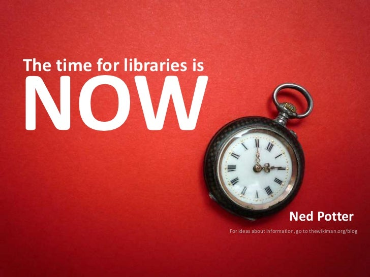 NOW<br />The time for libraries is <br />Ned Potter<br />For ideas about information, go to thewikiman.org/blog<br />