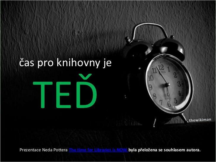 čas pro knihovny je      TEĎPrezentace Neda Pottera The time for Libraries is NOW byla přeložena se souhlasem autora.