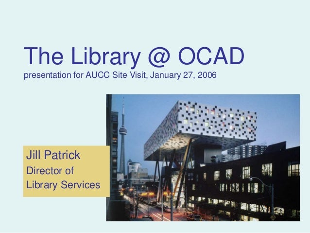 The Library @ OCAD presentation for AUCC Site Visit, January 27, 2006 Jill Patrick Director of Library Services