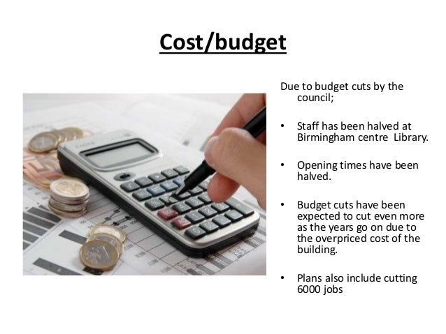 Cost/budget Due to budget cuts by the council; • Staff has been halved at Birmingham centre Library. • Opening times have ...