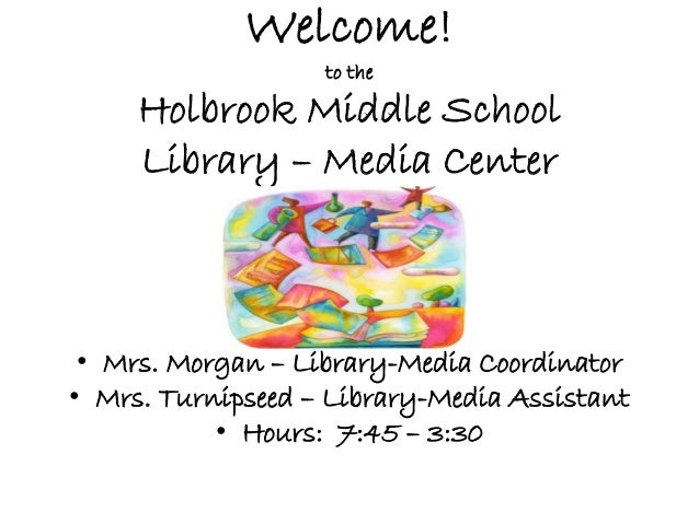 Welcome! to the Holbrook Middle School Library – Media Center • Mrs. Morgan – Library-Media Coordinator • Mrs. Turnipseed ...