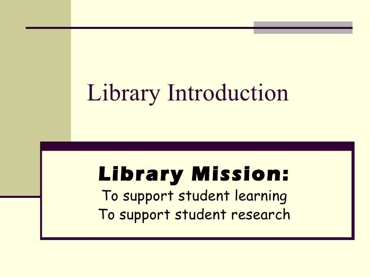 Library Introduction Library Mission: To support student learning To support student research