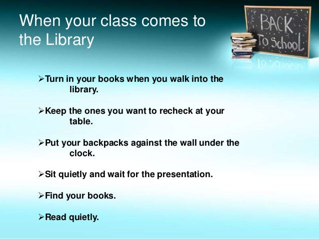 Turn in your books when you walk into the library. Keep the ones you want to recheck at your table. Put your backpacks ...