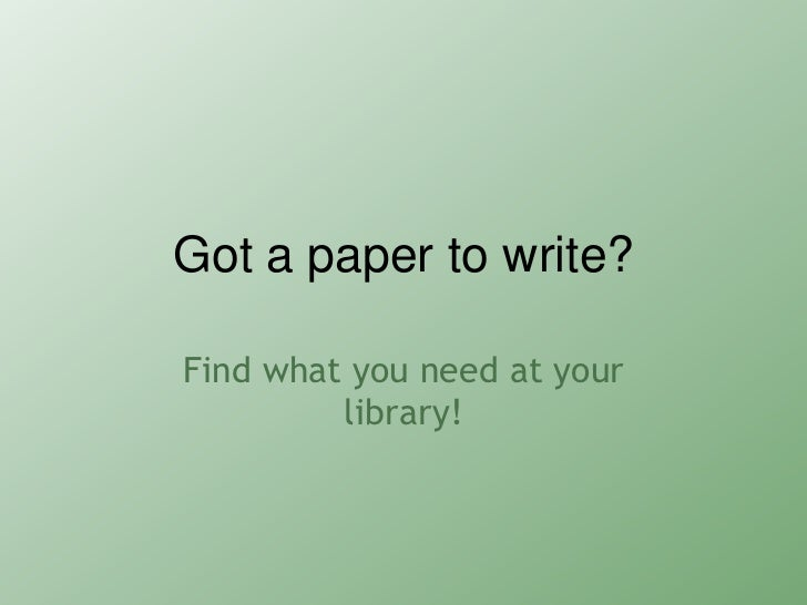 Got a paper to write?Find what you need at your         library!