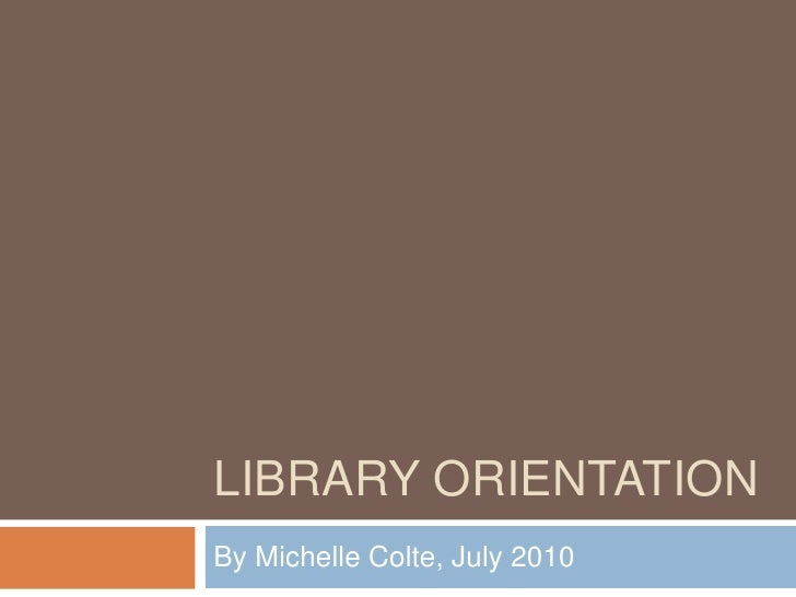 Library Orientation<br />By Michelle Colte, July 2010<br />